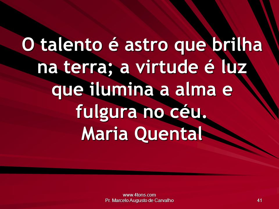 www.4tons.com Pr. Marcelo Augusto de Carvalho 41 O talento é astro que brilha na terra; a virtude é luz que ilumina a alma e fulgura no céu. Maria Que