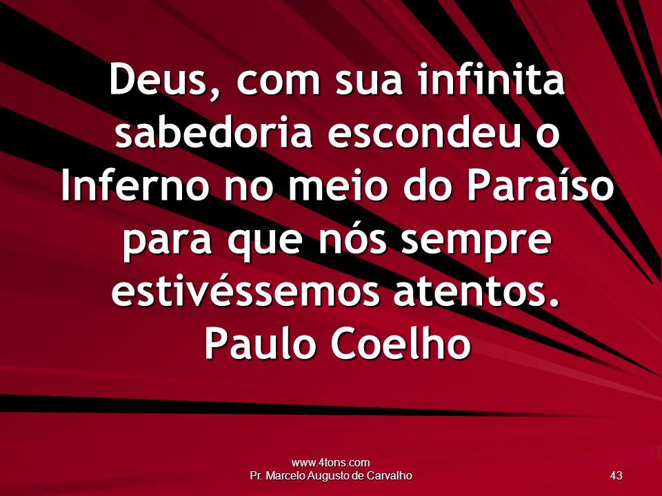 www.4tons.com Pr. Marcelo Augusto de Carvalho 43 Deus, com sua infinita sabedoria escondeu o Inferno no meio do Paraíso para que nós sempre estivéssem