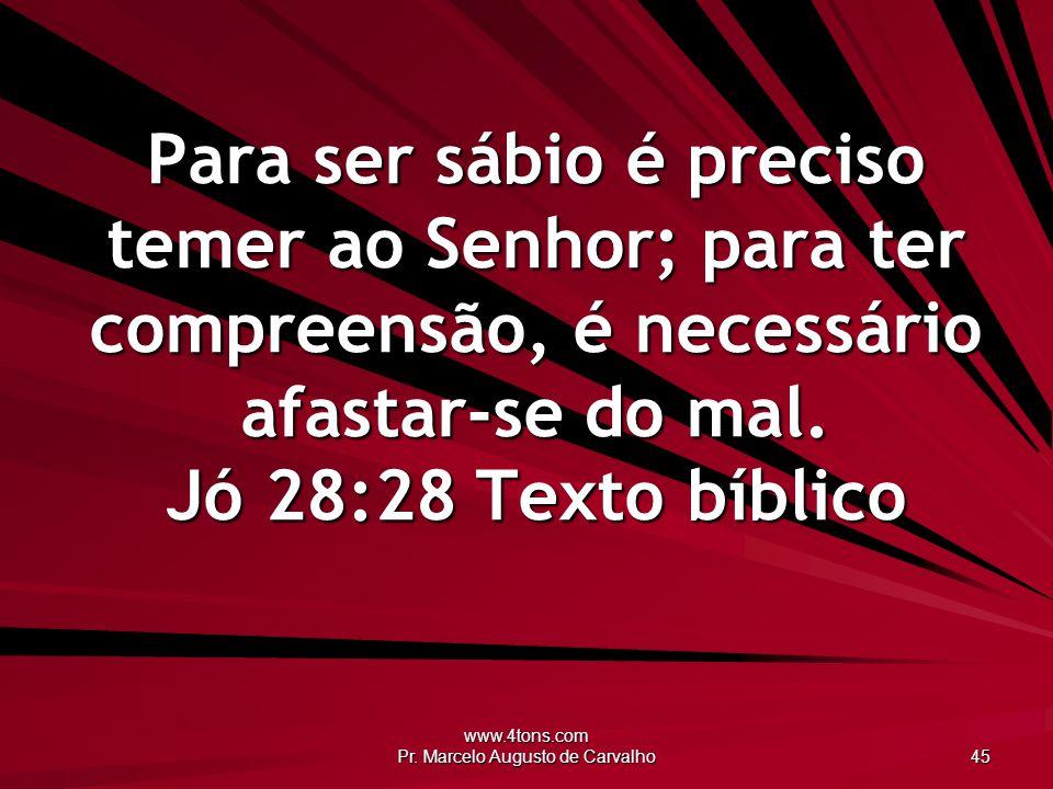 www.4tons.com Pr. Marcelo Augusto de Carvalho 45 Para ser sábio é preciso temer ao Senhor; para ter compreensão, é necessário afastar-se do mal. Jó 28