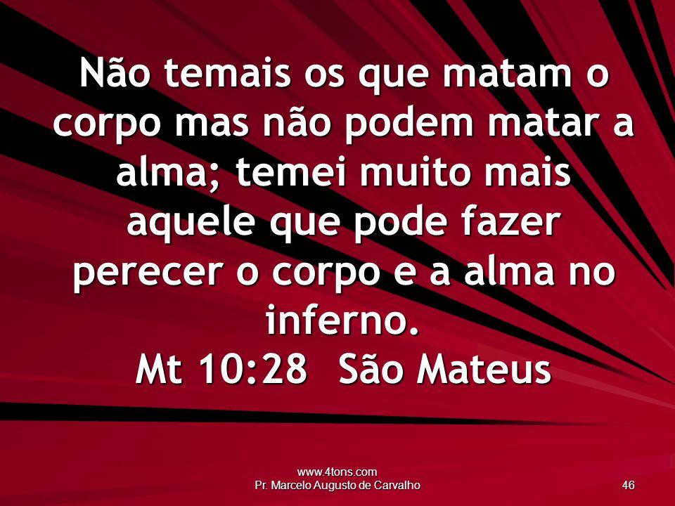 www.4tons.com Pr. Marcelo Augusto de Carvalho 46 Não temais os que matam o corpo mas não podem matar a alma; temei muito mais aquele que pode fazer pe