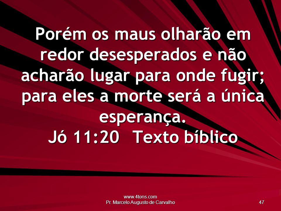 www.4tons.com Pr. Marcelo Augusto de Carvalho 47 Porém os maus olharão em redor desesperados e não acharão lugar para onde fugir; para eles a morte se