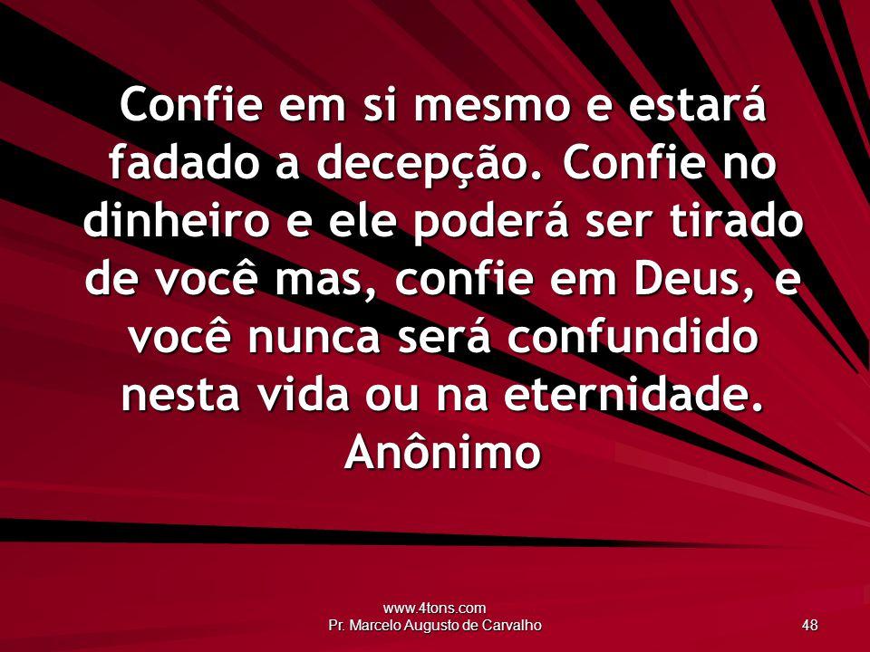 www.4tons.com Pr. Marcelo Augusto de Carvalho 48 Confie em si mesmo e estará fadado a decepção. Confie no dinheiro e ele poderá ser tirado de você mas