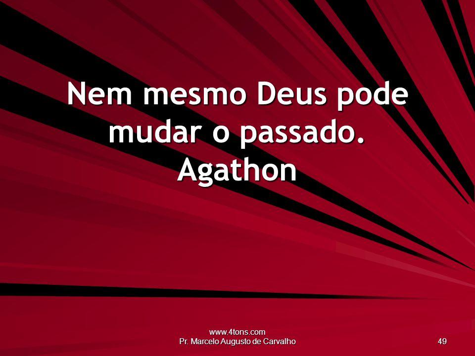 www.4tons.com Pr. Marcelo Augusto de Carvalho 49 Nem mesmo Deus pode mudar o passado. Agathon