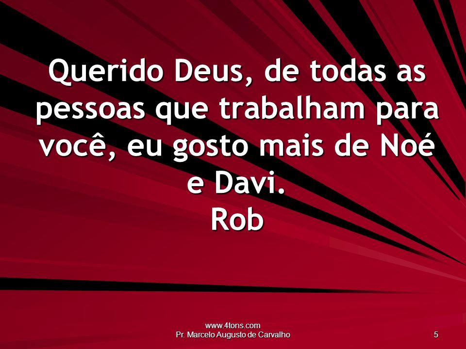 www.4tons.com Pr. Marcelo Augusto de Carvalho 5 Querido Deus, de todas as pessoas que trabalham para você, eu gosto mais de Noé e Davi. Rob