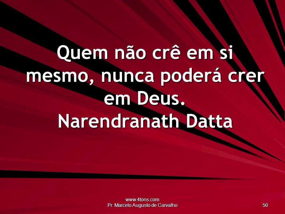 www.4tons.com Pr. Marcelo Augusto de Carvalho 50 Quem não crê em si mesmo, nunca poderá crer em Deus. Narendranath Datta