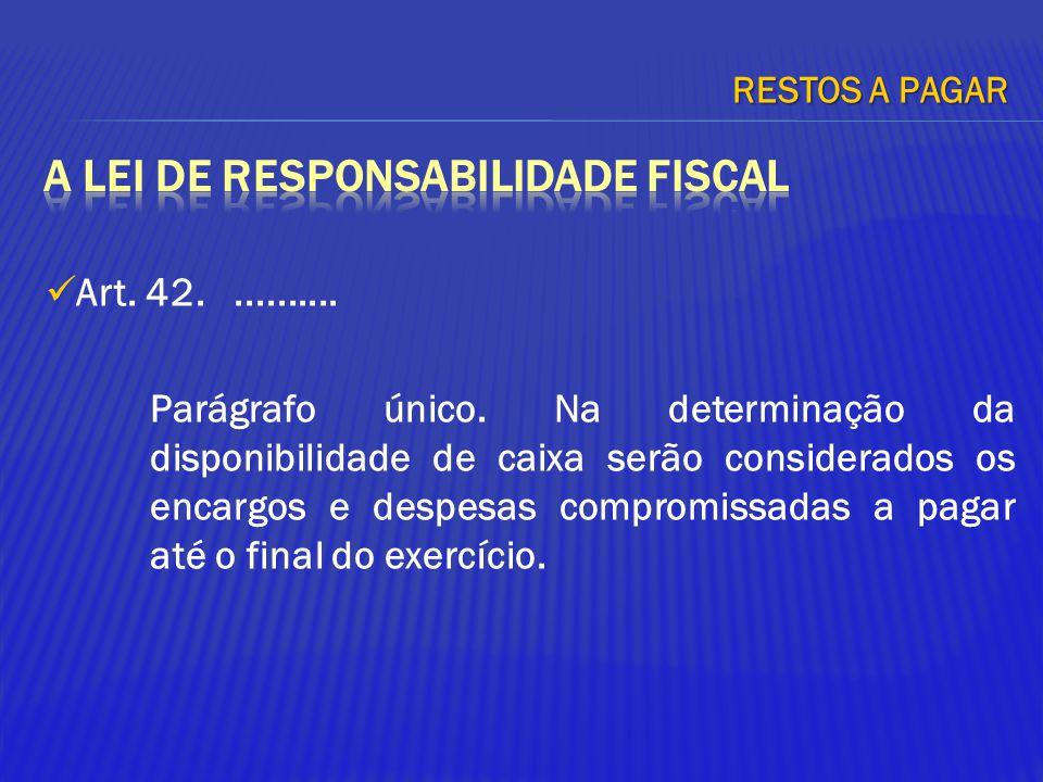 Art. 42........... Parágrafo único. Na determinação da disponibilidade de caixa serão considerados os encargos e despesas compromissadas a pagar até o