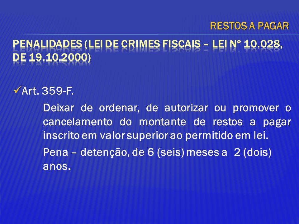 Art. 359-F. Deixar de ordenar, de autorizar ou promover o cancelamento do montante de restos a pagar inscrito em valor superior ao permitido em lei. P