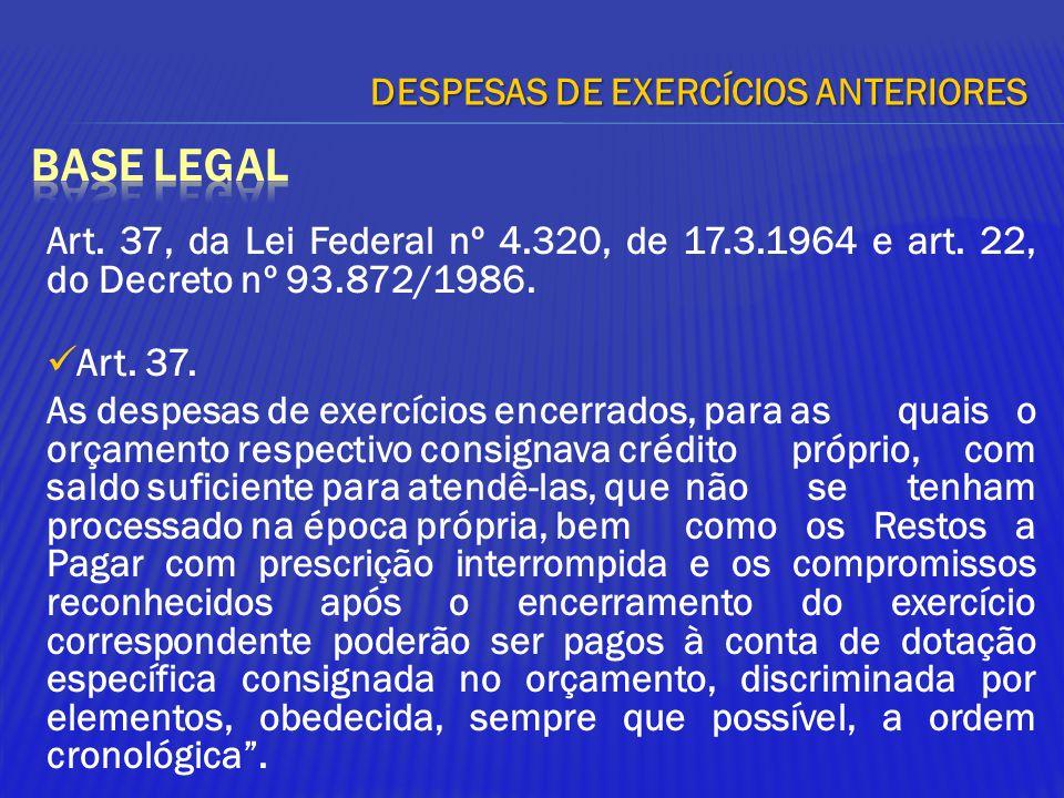 DESPESAS DE EXERCÍCIOS ANTERIORES Art. 37, da Lei Federal nº 4.320, de 17.3.1964 e art. 22, do Decreto nº 93.872/1986. Art. 37. As despesas de exercíc