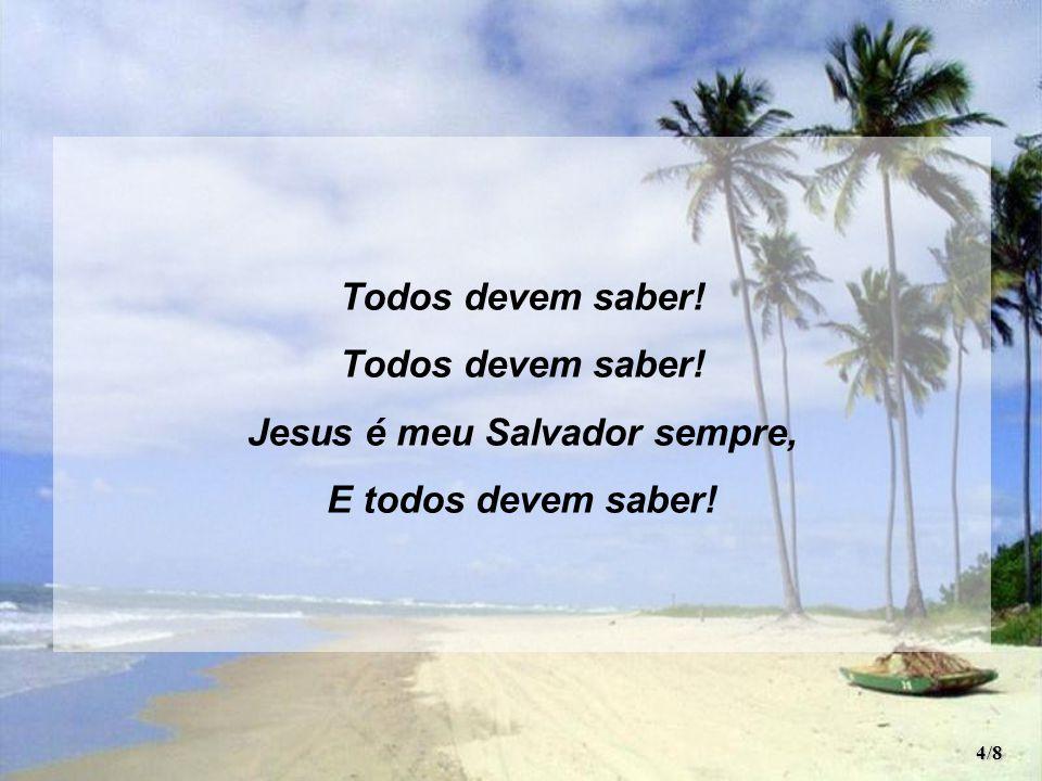 Todos devem saber! Jesus é meu Salvador sempre, E todos devem saber! 4/8