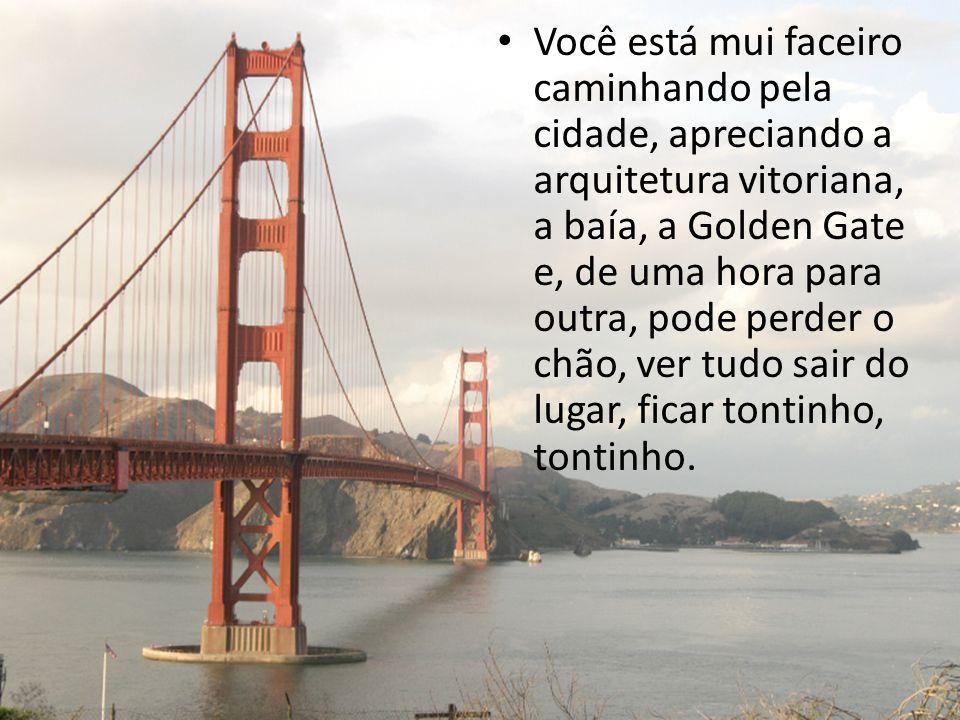 Você está mui faceiro caminhando pela cidade, apreciando a arquitetura vitoriana, a baía, a Golden Gate e, de uma hora para outra, pode perder o chão,