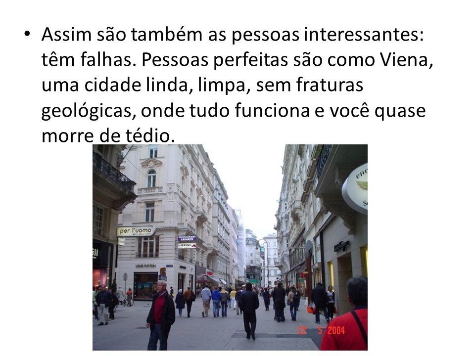 Assim são também as pessoas interessantes: têm falhas. Pessoas perfeitas são como Viena, uma cidade linda, limpa, sem fraturas geológicas, onde tudo f