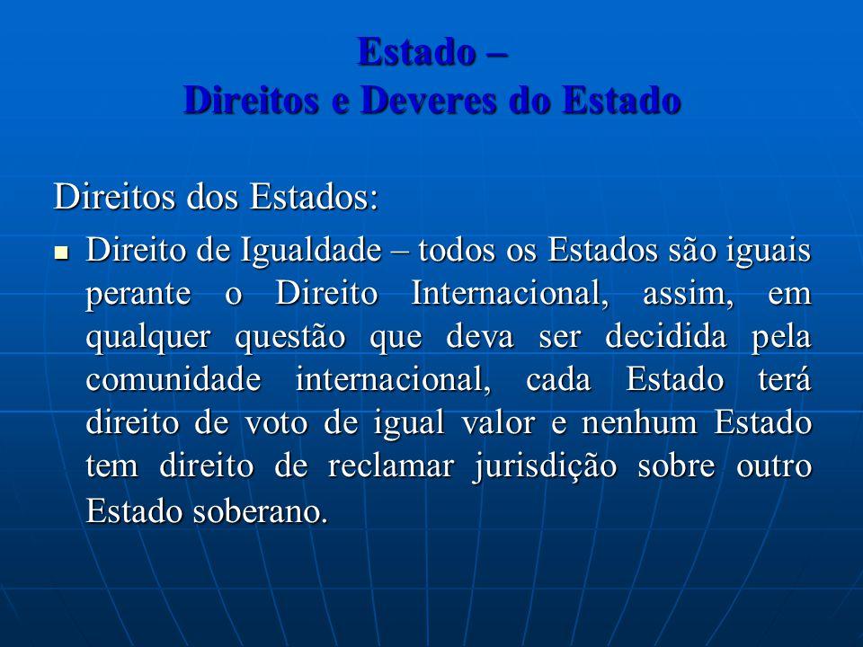 Estado – Direitos e Deveres do Estado Direitos dos Estados: Direito de Igualdade – todos os Estados são iguais perante o Direito Internacional, assim,
