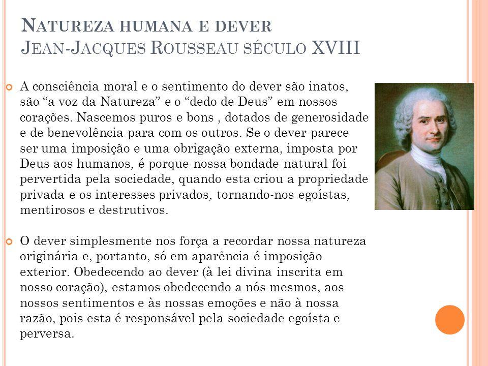 N ATUREZA HUMANA E DEVER J EAN -J ACQUES R OUSSEAU SÉCULO XVIII A consciência moral e o sentimento do dever são inatos, são a voz da Natureza e o dedo de Deus em nossos corações.
