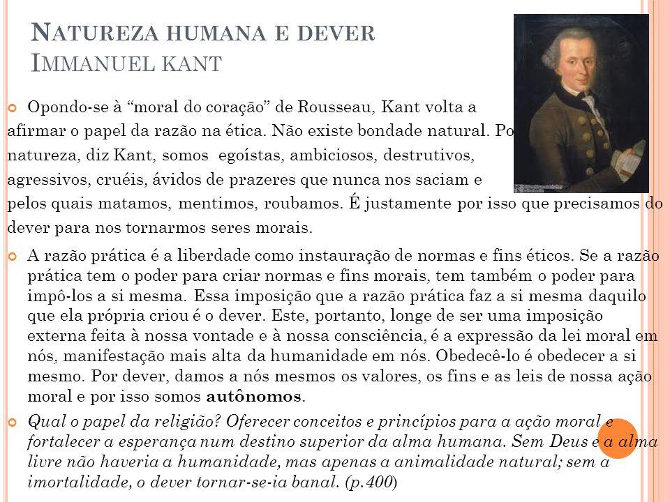 N ATUREZA HUMANA E DEVER I MMANUEL KANT Opondo-se à moral do coração de Rousseau, Kant volta a afirmar o papel da razão na ética.