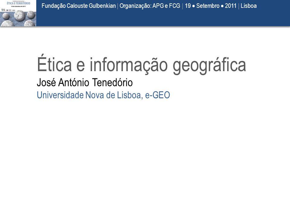 Ética e informação geográfica José António Tenedório Universidade Nova de Lisboa, e-GEO Fundação Calouste Gulbenkian | Organização: APG e FCG | 19  S
