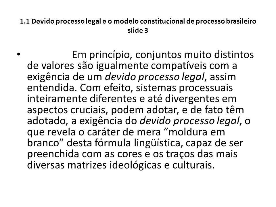 1.1 Devido processo legal e o modelo constitucional de processo brasileiro slide 3 Em princípio, conjuntos muito distintos de valores são igualmente c