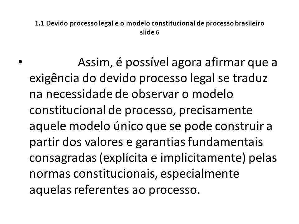 1.1 Devido processo legal e o modelo constitucional de processo brasileiro slide 6 Assim, é possível agora afirmar que a exigência do devido processo