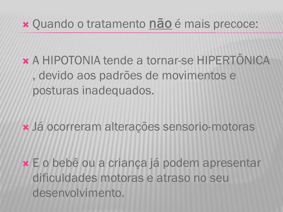  Quando o tratamento não é mais precoce:  A HIPOTONIA tende a tornar-se HIPERTÔNICA, devido aos padrões de movimentos e posturas inadequados.  Já o