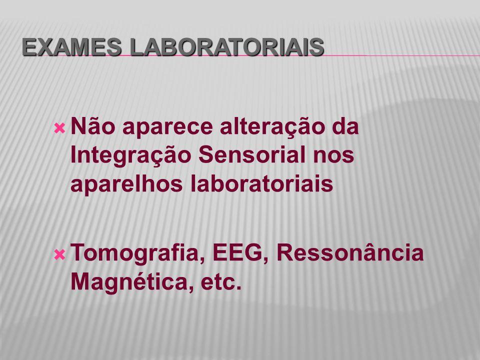 EXAMES LABORATORIAIS  Não aparece alteração da Integração Sensorial nos aparelhos laboratoriais  Tomografia, EEG, Ressonância Magnética, etc.