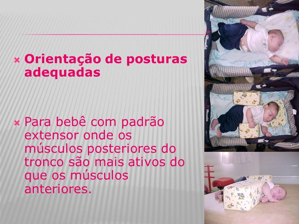  Orientação de posturas adequadas  Para bebê com padrão extensor onde os músculos posteriores do tronco são mais ativos do que os músculos anteriore