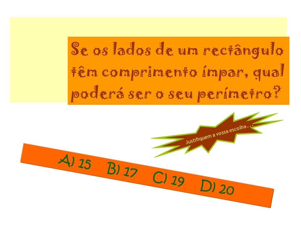 Se os lados de um rectângulo têm comprimento ímpar, qual poderá ser o seu perímetro? A) 15 B) 17 C) 19 D) 20 Justifiquem a vossa escolha …