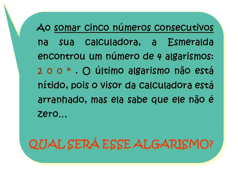 Ao somar cinco números consecutivos na sua calculadora, a Esmeralda encontrou um número de 4 algarismos: 2 0 0 *. O último algarismo não está nítido,