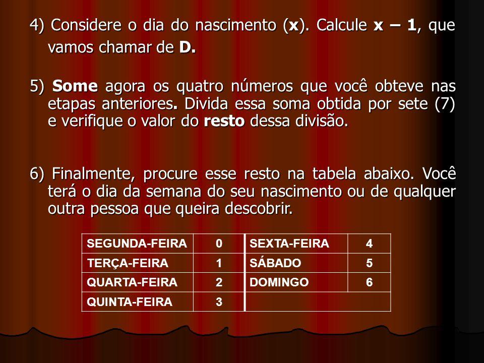 4) Considere o dia do nascimento (x). Calcule x – 1, que vamos chamar de D. 5) Some agora os quatro números que você obteve nas etapas anteriores. Div