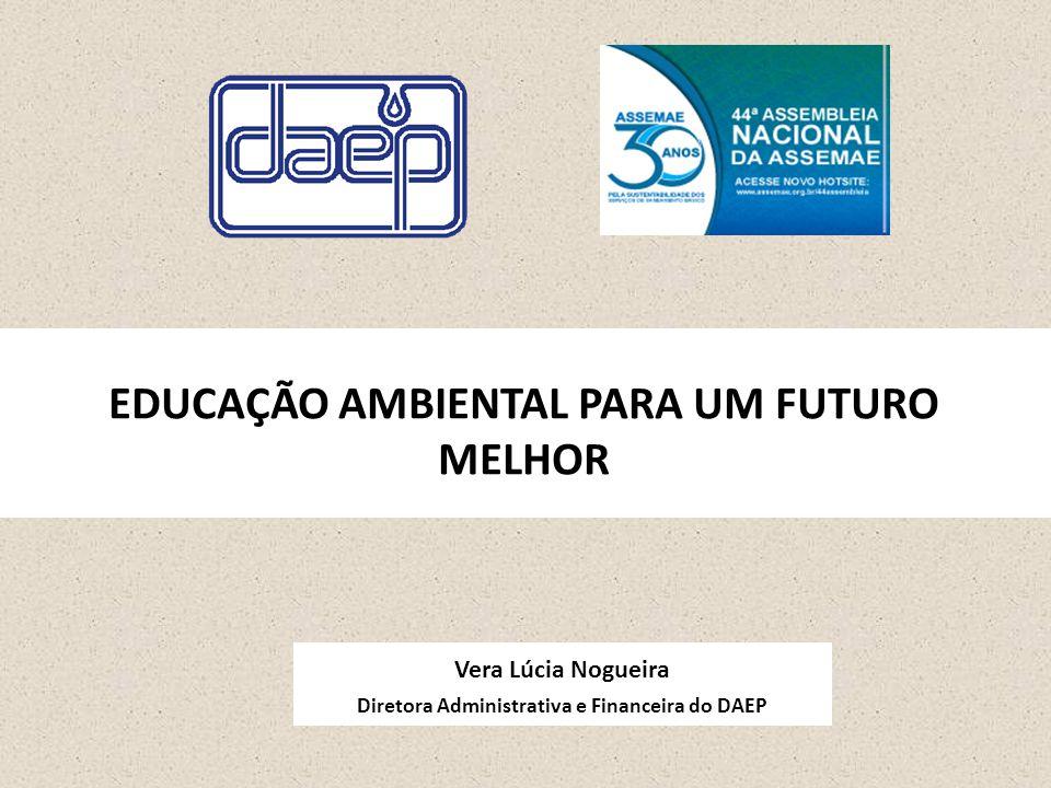 Vera Lúcia Nogueira Diretora Administrativa e Financeira do DAEP EDUCAÇÃO AMBIENTAL PARA UM FUTURO MELHOR