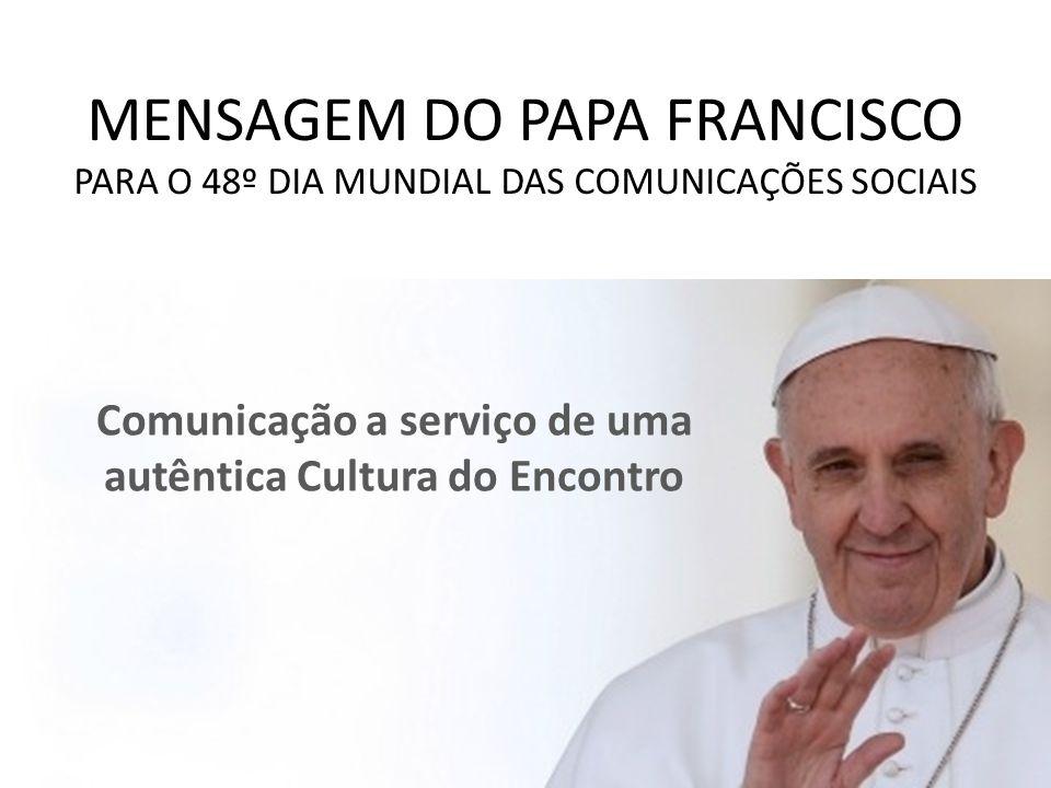 MENSAGEM DO PAPA FRANCISCO PARA O 48º DIA MUNDIAL DAS COMUNICAÇÕES SOCIAIS Comunicação a serviço de uma autêntica Cultura do Encontro