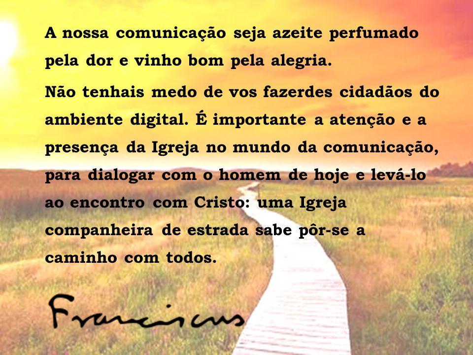 A nossa comunicação seja azeite perfumado pela dor e vinho bom pela alegria. Não tenhais medo de vos fazerdes cidadãos do ambiente digital. É importan