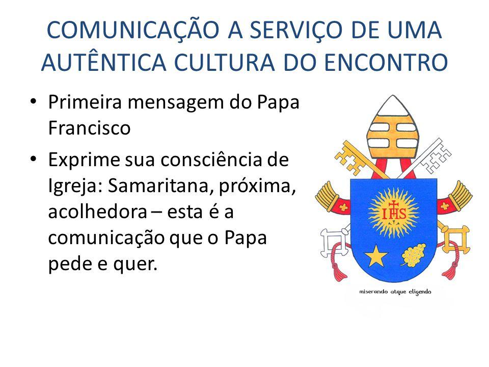 COMUNICAÇÃO A SERVIÇO DE UMA AUTÊNTICA CULTURA DO ENCONTRO Primeira mensagem do Papa Francisco Exprime sua consciência de Igreja: Samaritana, próxima,