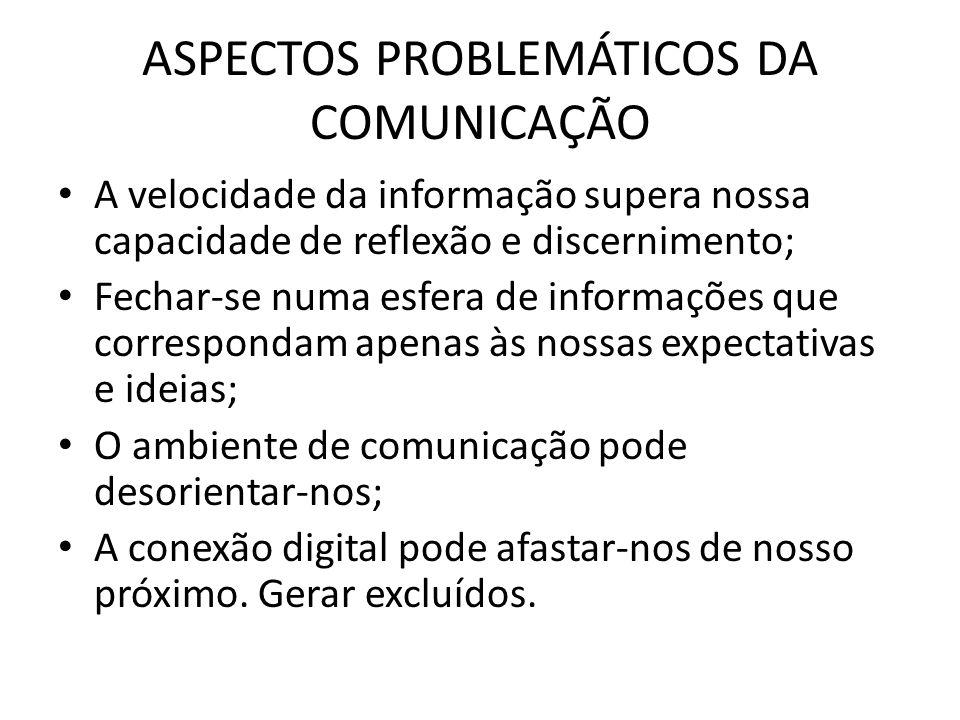 ASPECTOS PROBLEMÁTICOS DA COMUNICAÇÃO A velocidade da informação supera nossa capacidade de reflexão e discernimento; Fechar-se numa esfera de informa
