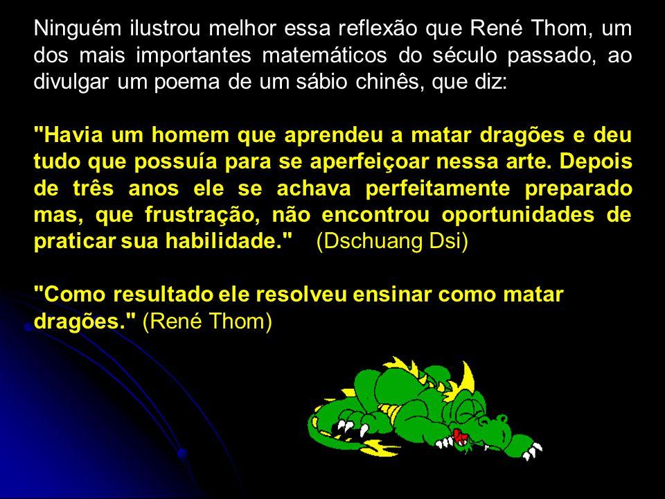 Ninguém ilustrou melhor essa reflexão que René Thom, um dos mais importantes matemáticos do século passado, ao divulgar um poema de um sábio chinês, que diz: Havia um homem que aprendeu a matar dragões e deu tudo que possuía para se aperfeiçoar nessa arte.