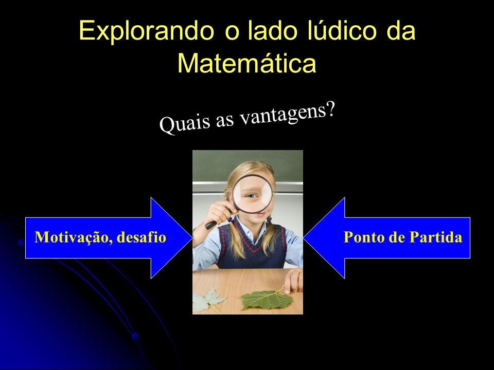 Explorando o lado lúdico da Matemática Quais as vantagens? Motivação, desafioPonto de Partida