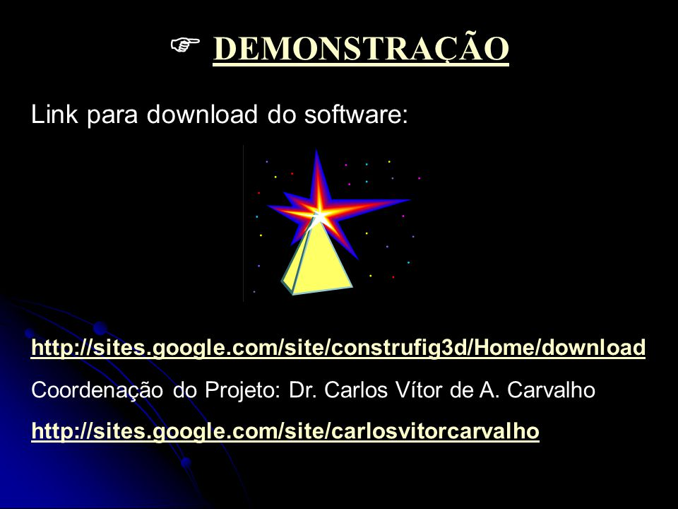  DEMONSTRAÇÃO DEMONSTRAÇÃO Link para download do software: http://sites.google.com/site/construfig3d/Home/download Coordenação do Projeto: Dr.