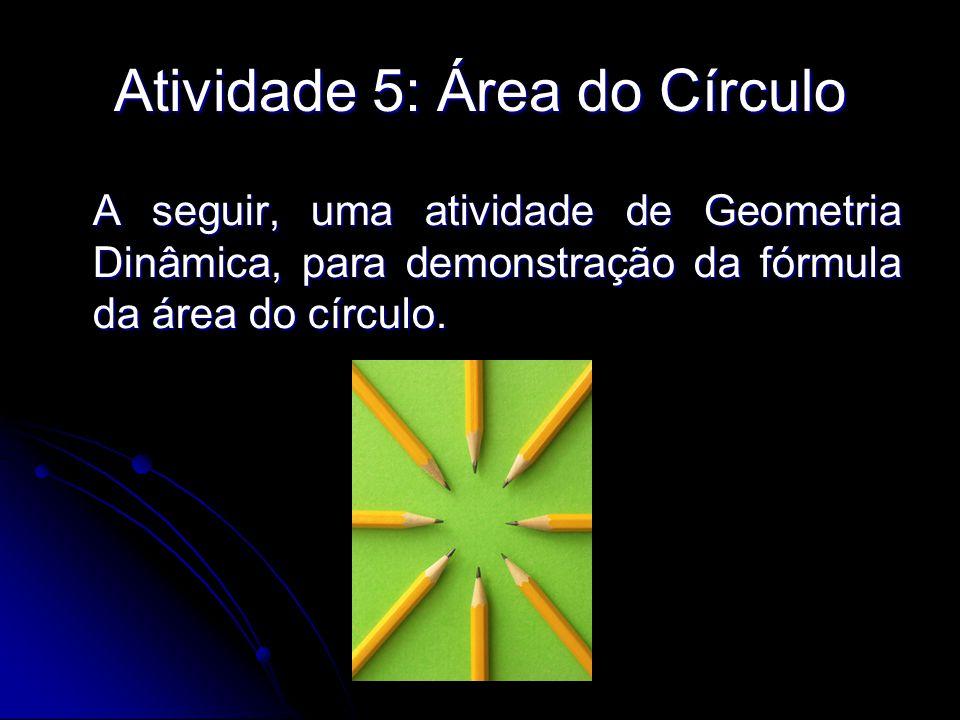 Atividade 5: Área do Círculo A seguir, uma atividade de Geometria Dinâmica, para demonstração da fórmula da área do círculo.