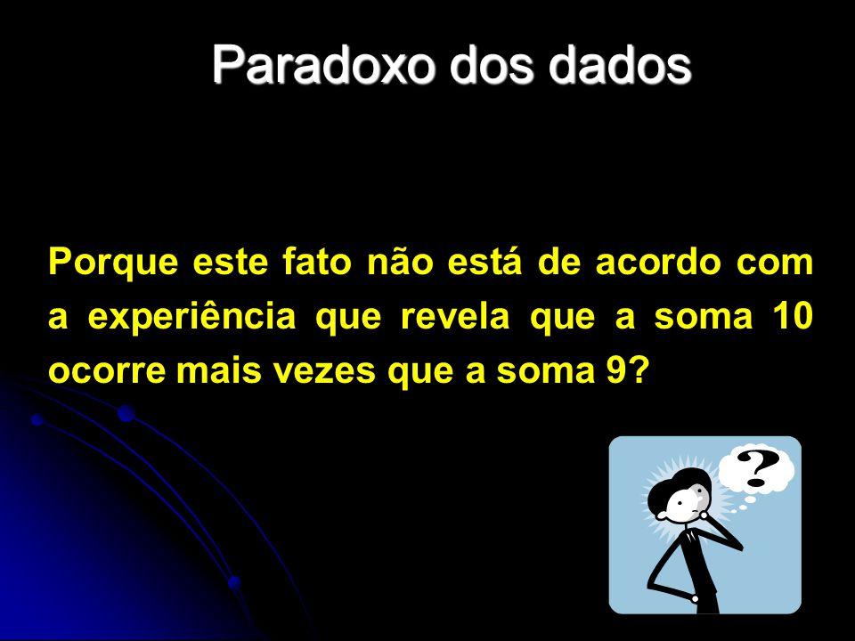 Paradoxo dos dados Porque este fato não está de acordo com a experiência que revela que a soma 10 ocorre mais vezes que a soma 9?