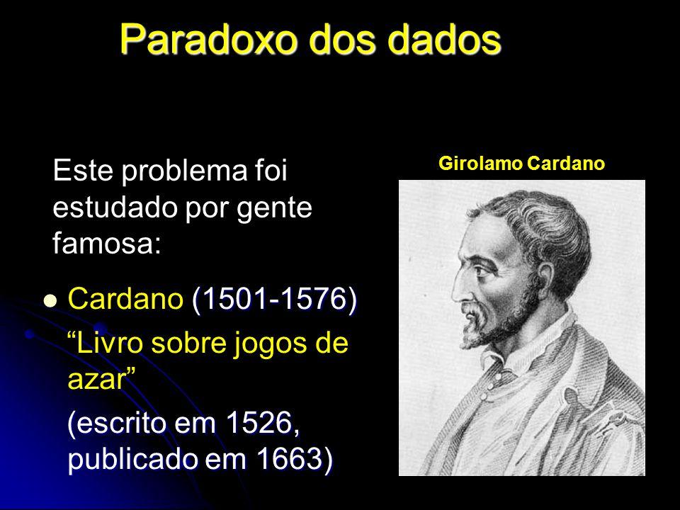 Paradoxo dos dados (1501-1576) Cardano (1501-1576) Livro sobre jogos de azar (escrito em 1526, publicado em 1663) (escrito em 1526, publicado em 1663) Este problema foi estudado por gente famosa: Girolamo Cardano