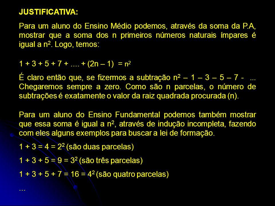 JUSTIFICATIVA: Para um aluno do Ensino Médio podemos, através da soma da P.A, mostrar que a soma dos n primeiros números naturais ímpares é igual a n 2.