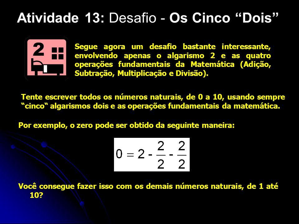 Atividade 13: Desafio - Os Cinco Dois Segue agora um desafio bastante interessante, envolvendo apenas o algarismo 2 e as quatro operações fundamentais da Matemática (Adição, Subtração, Multiplicação e Divisão).