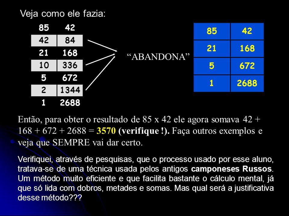 Veja como ele fazia: 8542 84 21168 10336 5672 21344 12688 ABANDONA 8542 21168 5672 12688 Então, para obter o resultado de 85 x 42 ele agora somava 42 + 168 + 672 + 2688 = 3570 (verifique !).