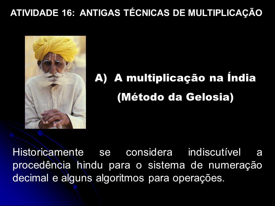 A) A multiplicação na Índia (Método da Gelosia) Historicamente se considera indiscutível a procedência hindu para o sistema de numeração decimal e alguns algoritmos para operações.