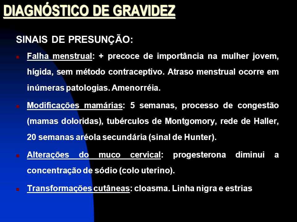 DIAGNÓSTICO DE GRAVIDEZ SINAIS DE PRESUNÇÃO: Falha menstrual: + precoce de importância na mulher jovem, hígida, sem método contraceptivo.