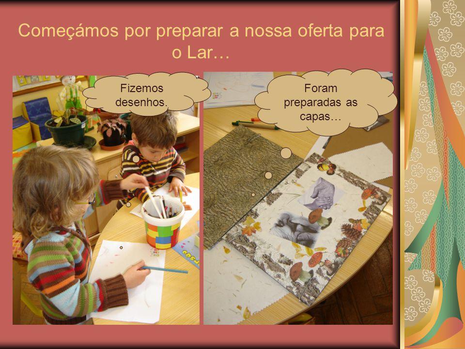 Começámos por preparar a nossa oferta para o Lar… Fizemos desenhos. Foram preparadas as capas…