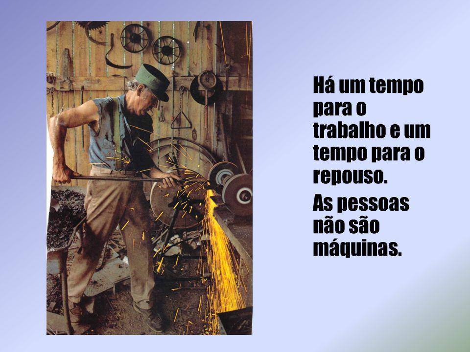 Há um tempo para o trabalho e um tempo para o repouso. As pessoas não são máquinas.