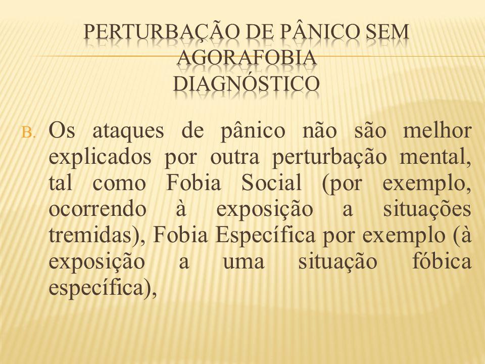 B. Os ataques de pânico não são melhor explicados por outra perturbação mental, tal como Fobia Social (por exemplo, ocorrendo à exposição a situações