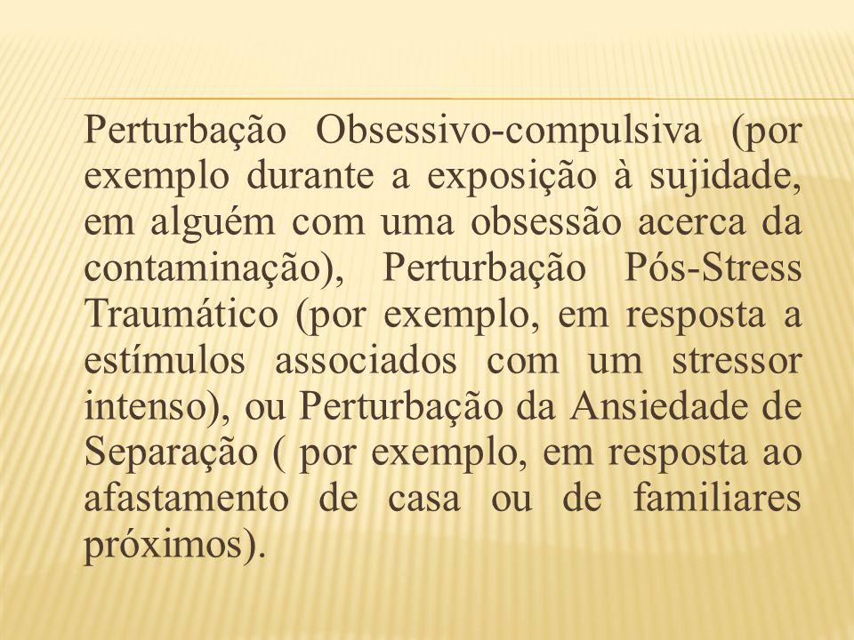 Perturbação Obsessivo-compulsiva (por exemplo durante a exposição à sujidade, em alguém com uma obsessão acerca da contaminação), Perturbação Pós-Stre