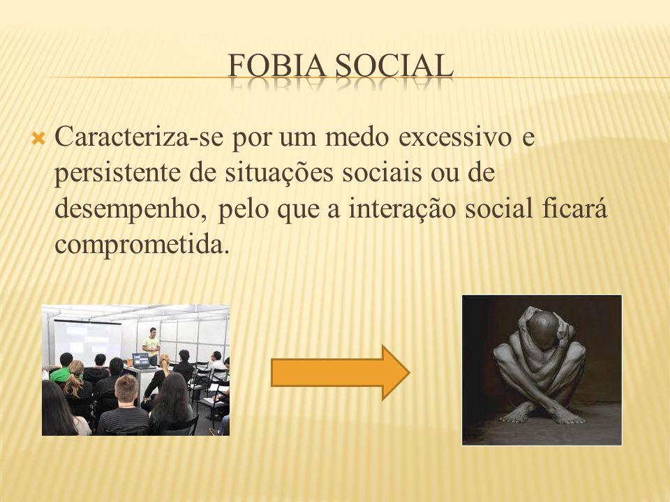  Caracteriza-se por um medo excessivo e persistente de situações sociais ou de desempenho, pelo que a interação social ficará comprometida.