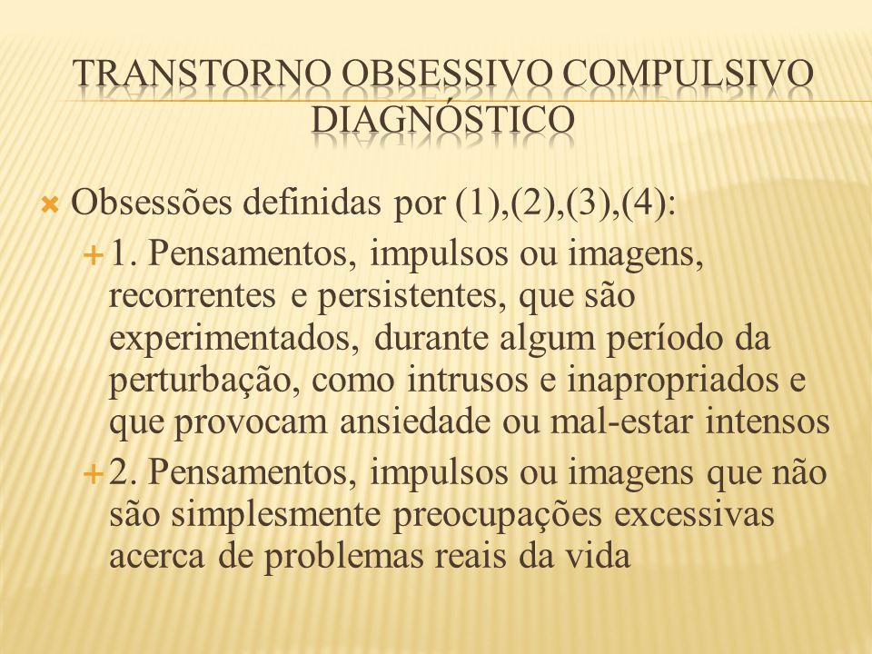  Obsessões definidas por (1),(2),(3),(4):  1. Pensamentos, impulsos ou imagens, recorrentes e persistentes, que são experimentados, durante algum pe