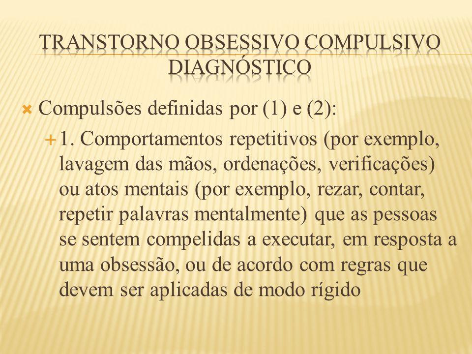  Compulsões definidas por (1) e (2):  1. Comportamentos repetitivos (por exemplo, lavagem das mãos, ordenações, verificações) ou atos mentais (por e
